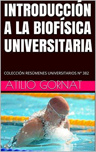INTRODUCCIÓN A LA BIOFÍSICA UNIVERSITARIA: COLECCIÓN RESÚMENES UNIVERSITARIOS Nº 382 por Atilio Gornat
