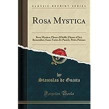 Rosa Mystica: Rosa Mystica; Fleurs d'Oubli; Choses d'Art; Remember; Eaux-Fortes Et Pastels; Petits Poèmes (Classic Reprint)