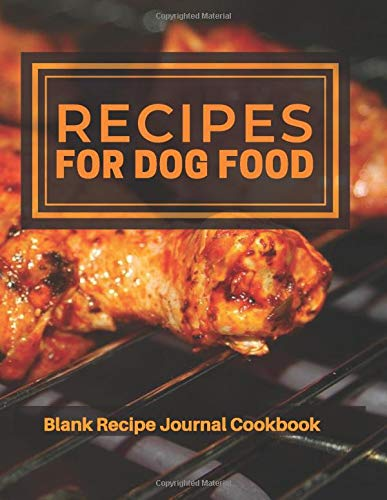 Recipe For Dog Food Blank Recipe Journal Cookbook: Perfect Vet Blank Ultimate Journal Diary Notebook, Family Cooking Journal, Puppy Meal Keeper, ... Print 8.5