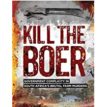 KILL THE BOER: GOVERNMENT COMPLICITY IN  SOUTH AFRICA'S BRUTAL FARM MURDERS (English Edition)