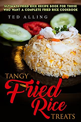 Tangy Fried Rice Treats: Ultimate Fried Rice Recipe Book for Those Who Want a Complete Fried Rice