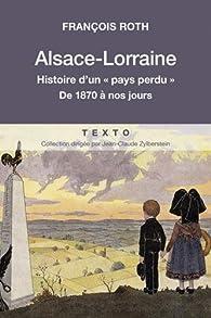Alsace-Lorraine : Histoire d'un 'pays perdu' de 1870 à nos jours par François Roth