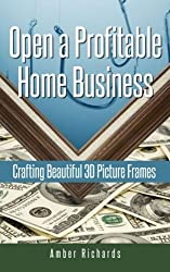 Open a Profitable Home Business Crafting Beautiful 3D Picture Frames by Amber Richards (2014-10-27)