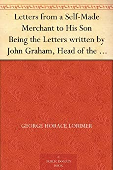 "Letters from a Self-Made Merchant to His Son Being the Letters written by John Graham, Head of the House of Graham & Company, Pork-Packers in Chicago, ... his intimates as ""Piggy."" (English Edition) par [Lorimer, George Horace]"