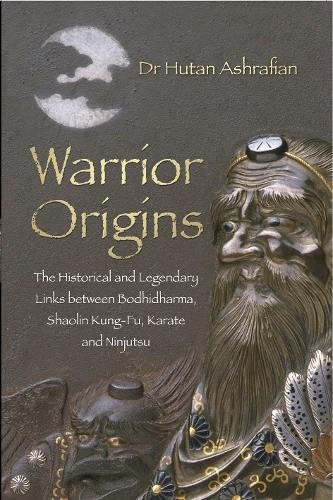 Warrior Origins: The Historical and Legendary Links Between Bodhidharma's Shaolin Kung-Fu, Karate and Ninjutsu
