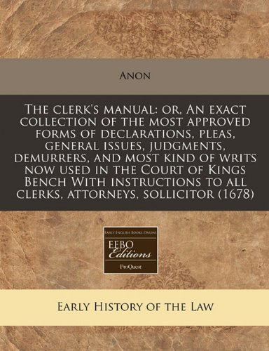 The clerk's manual: or, An exact collection of the most approved forms of declarations, pleas, general issues, judgments, demurrers, and most kind of ... to all clerks, attorneys, sollicitor (1678)