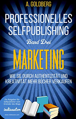 Professionelles Selfpublishing | Band Drei - Marketing: Wie Sie durch Authentizität und Kreativität mehr Bücher verkaufen
