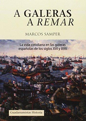 A galeras a remar : la vida cotidiana en las galeras de los siglos XVI y XVII por Marcos Samper