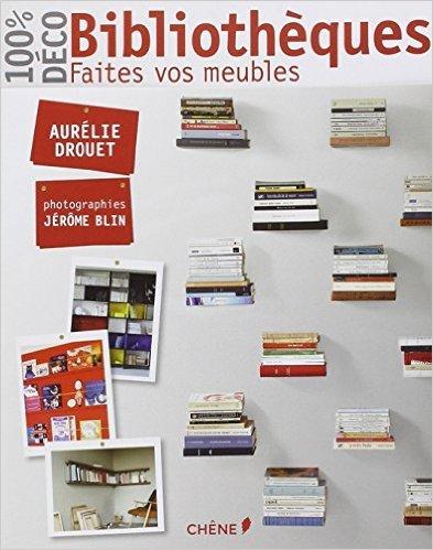 Bibliothèques, faites vos meubles de Aurélie Drouet,Jérôme Blin ( 28 août 2013 )
