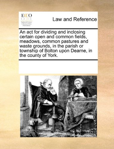 An act for dividing and inclosing certain open and common fields, meadows, common pastures and waste grounds, in the parish or township of Bolton upon Dearne, in the county of York.