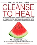 Medical Medium Cleanse to Heal: Healing Plans for Sufferers of Anxiety, Depression, Acne, Eczema, Lyme, Gut Problems, Brain Fog, Weight Issues, ... Fibroids, UTI, Endometriosis & Autoimmune