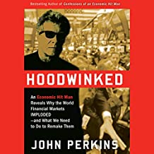 Hoodwinked: An Economic Hit Man Reveals Why the World Financial Markets Imploded