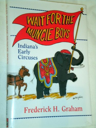 Wait for the Muncie Boys: Indiana's Early Circuses por Frederick H. Graham
