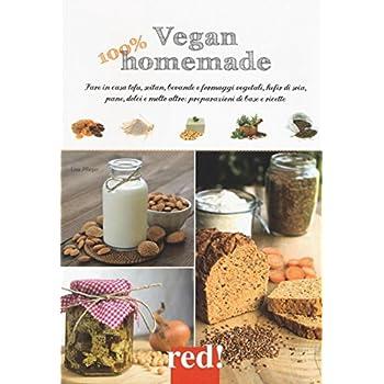 Vegan 100% Homemade. Fare In Casa Tofu, Seitan, Bevande E Formaggi Vegetali, Kefir Di Soia, Pane, Dolci E Molto Altro: Preparazioni Di Base E Ricette