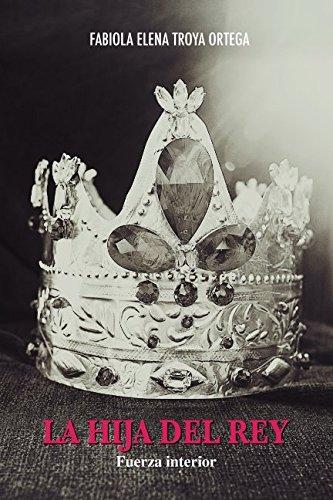 La Hija del Rey: Fuerza Interior por Fabiola  Elena Troya Ortega