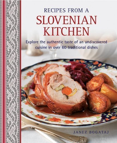 Recipes From A Slovenian Kitchen: Explore The Authentic Taste Of An Undiscovered Cuisine In Over 60 Traditional Dishes by Bogataj, Janez (2014) Hardcover