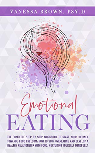 Emotional Eating: The Complete Step By Step Workbook To Start Your Journey Towards Food Freedom: How To Stop Overeating And Develop A Healthy Relationship ... Yourself Mindfully (English Edition)