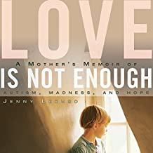 Love Is Not Enough: A Mother's Memoir of Autism, Madness, and Hope