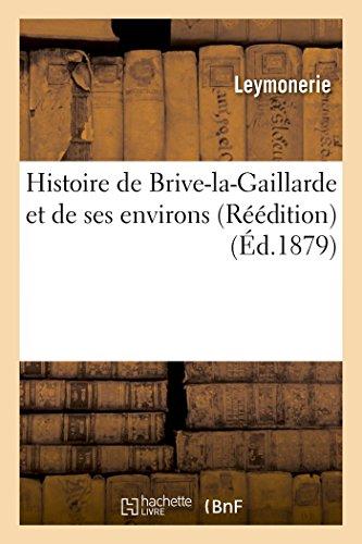 Histoire de Brive-la-Gaillarde et de ses environs Réédition par Leymonerie