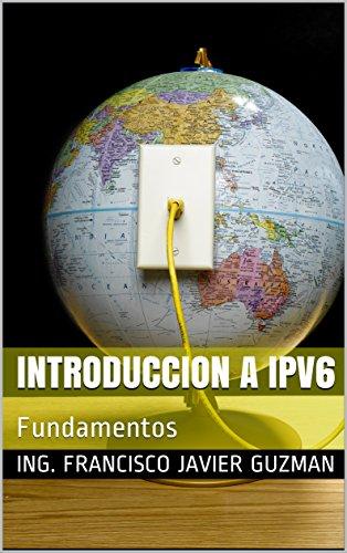 Introduccion a IPV6: Fundamentos por Ing. Francisco Javier Guzman