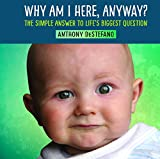 Why Am I Here, Anyway?: The Simple Answer to Life's Biggest Question