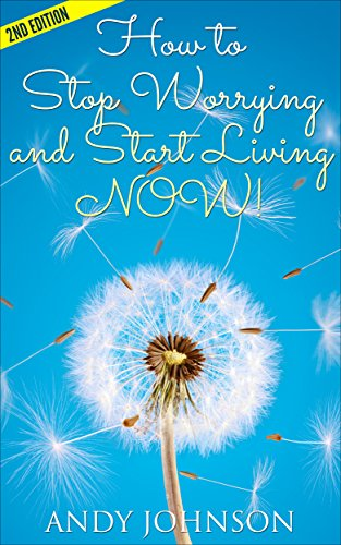 How to Stop Worrying and Start Living NOW!: The Most Effective, Permanent Solution to Finally Start Living - 2nd Edition (Stres, How To Overcome Relationship, ... (Yoga for Beginners) (English Edition)