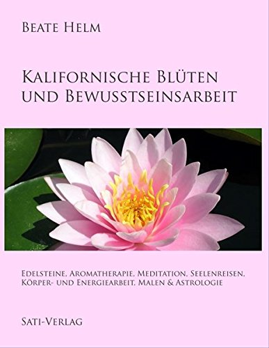 Kalifornische Blüten und Bewusstseinsarbeit: Edelsteine, Aromatherapie, Meditation, Seelenreisen, Körper- und Energiearbeit, Malen & Astrologie