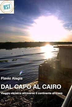 Dal Capo al Cairo: Viaggio via terra attraveso il continente africano di [Alagia, Flavio]