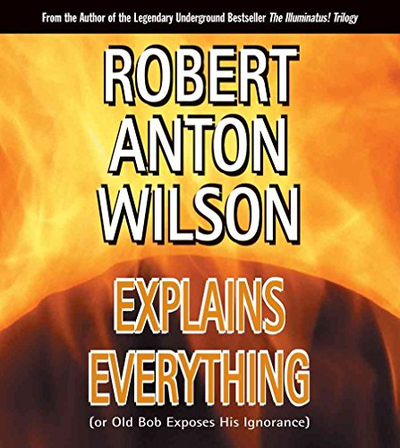 [Robert Anton Wilson Explains Everything: (Or Old Bob Exposes His Ignorance)] (By: Robert Anton Wilson) [published: July, 2005]