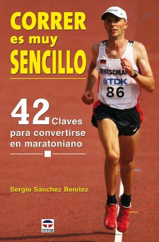 Correr es muy sencillo : 42 claves para convertirse en maratoniano por Sergio Sánchez Benítez