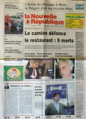 nouvelle-republique-la-no-15247-du-07-12-1994-l-39-ecole-du-paysage-a-blois-le-camion-defonce-le-restaurant-9-morts-blois-bayrou-l-39-ecrivain-delors-ma-decision-est-prise-gian-maria-volonte-la-mort-lors-d-39-un-tournage-negligence-ou-fatalite-par-gerbaud-rallye-mathematiques-en-loir-et-cher-assassinat-de-bakhtiar-proces-de-ali-v-rad-le-juge-di-pietro-a-presente-sa-demission-en-italie