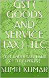 GST ( GOODS AND SERVICE TAX ) -TLC: (  GST UNDER SAFE HAND OF TLC EXPERTS  )