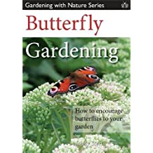 Butterfly Gardening: How to Encourage Butterflies to Your Garden (Gardening with Nature Series)