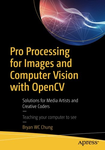 Pro Processing for Images and Computer Vision with OpenCV: Solutions for Media Artists and Creative Coders (Opencv C)
