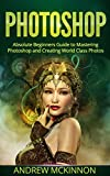 PHOTOSHOP: Absolute Beginners Guide To Mastering Photoshop And Creating World Class Photos (Step by Step Pictures, Adobe Photoshop, Digital Photography, Graphic Design) (English Edition)