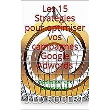 Les 15 Stratégies pour optimiser vos campagnes Google Adwords: Optimiser vos campagnes (French Edition)