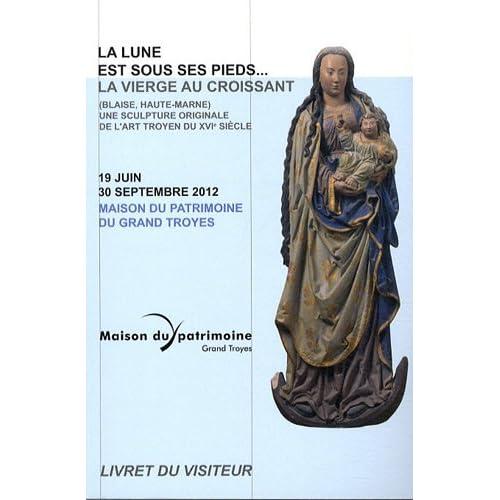 La lune est sous ses pieds... : La vierge au croissant (Blaise, Haute-Marne) Une sculpture originale de l'art troyen 19 juin-30 septembre 2012