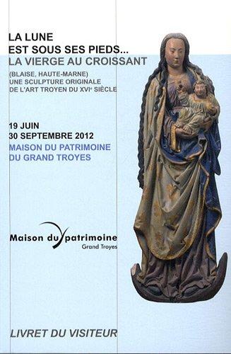 La lune est sous ses pieds. : La vierge au croissant (Blaise, Haute-Marne) Une sculpture originale de l'art troyen 19 juin-30 septembre 2012 par Patrick Corbet
