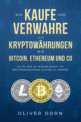 Wie Kaufe und Verwahre ich Kryptowährungen wie Bitcoin, Ethereum und Co: Alles was Du wissen musst um Kryptowährungen Kaufen zu können