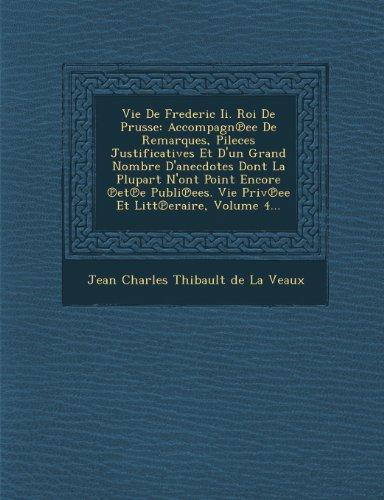 Vie de Frederic II. Roi de Prusse: Accompagn Ee de Remarques, Pileces Justificatives Et D'Un Grand Nombre D'Anecdotes Dont La Plupart N'Ont Point Enco