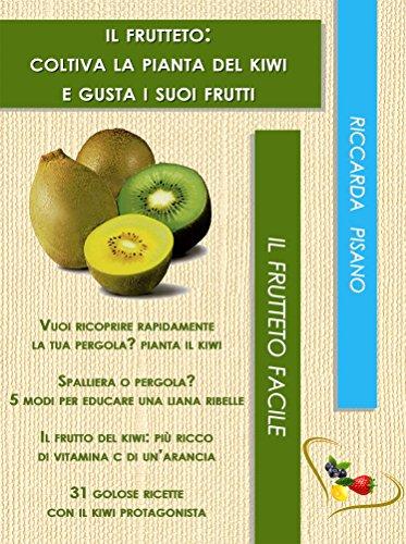 Il frutteto: coltiva la pianta del kiwi e gusta i suoi frutti (Il frutteto facile Vol. 3)