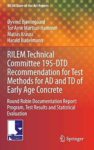 RILEM Technical Committee 195-DTD Recommendation for Test Methods for AD and TD of Early Age Concrete: Round Robin Documentation Report: Program, Test ... (RILEM State-of-the-Art Reports, Band 16)