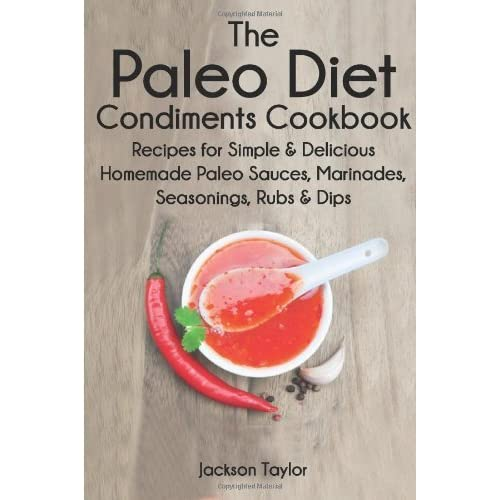The Paleo Diet Condiments Cookbook: Recipes for Simple and Delicious Homemade Paleo Sauces, Marinades, Seasonings, Rubs and Dips by Jackson Taylor (2014-04-17)