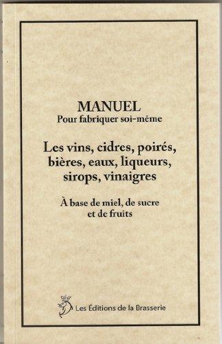Manuel pour fabriquer soi-même les vins, cidres, poirés, bières, eaux, liqueurs, sirops, vinaigres. par Roch Ferier