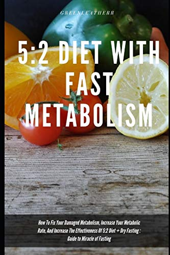 5:2 Diet With Fast Metabolism How To Fix Your Damaged Metabolism, Increase Your Metabolic Rate, And Increase The Effectiveness Of 5:2 Diet + Dry Fasting : Guide to Miracle of Fasting -