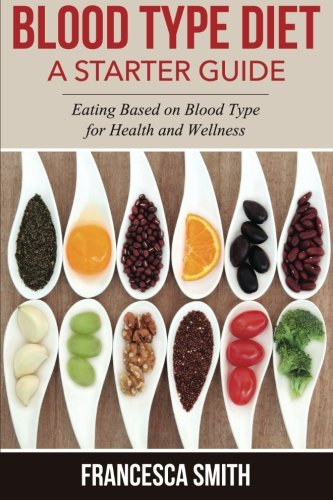 Blood Type Diet: A Starter Guide; Eating Based on Blood Type for Health and Wellness