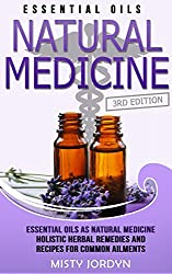 Essential Oils: Essential Oils as Natural Medicine Holistic Herbal Remedies and Recipes for Common Ailments (Alternative Medicine, Holistic Medicine, Natural ... Relief, Doterra Book 1) (English Edition)