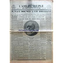 AMI DU PEUPLE (L') [No 464] du 07/05/1932 - M. PAUL DOUMER A ETE ASSASSINE - LE PRESIDENT DE LA REPUBLIQUE, BLESSE HIER A 15 HEURES DE DEUX BALLES DE REVOLVER PAR UN AGENT PROVOCATEUR SOVIETIQUE, EST MORT CE MATIN A 4 HEURES 40 - L'ASSASSIN AVAIT ETE ARRETE SUR-LE-CHAMP - IL FAUT VOTER POUR LA FRANCE - LES DERNIERES MOMENTS - A 1H. 30 DU MATIN L'ETAT DU PRESIDENT S'ETAIT AGGRAVE - LES PHENOMENES CEREBRAUX - A 2H. 30, IL ENTRAIT DANS LE COMA - A 4H. 40, IL RENDAIT LE DERNIER SOUPIR - L'ATT