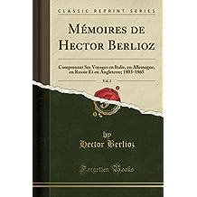 Mémoires de Hector Berlioz, Vol. 2: Comprenant Ses Voyages en Italie, en Allemagne, en Russie Et en Angleterre; 1803-1865 (Classic Reprint)