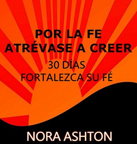 POR LA FE ATRÉVASE A CREER : 30 DÍAS:FORTALEZCA SU FÉ por Nora Ashton